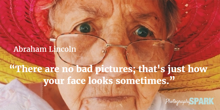 Abe Lincoln said There are no bad pictures; that's just how your face looks sometimes. See what other famous people said about photography in this article of the best quotes.
