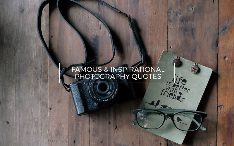 60 Most Famous Inspirational Photography Quotes Amazing Photographer Quotes