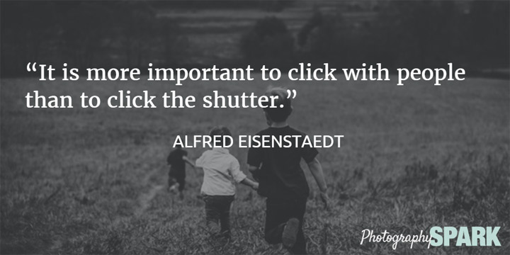 It is more important to click with people than to click the shutter. View this list of inspirational quotes for photographers.