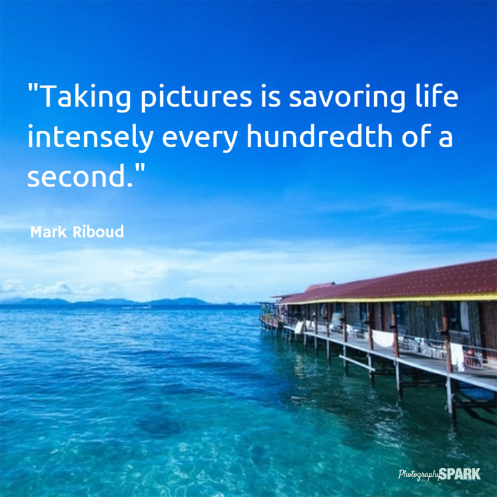 Taking pictures is savoring life intensely every hundredth of a second.