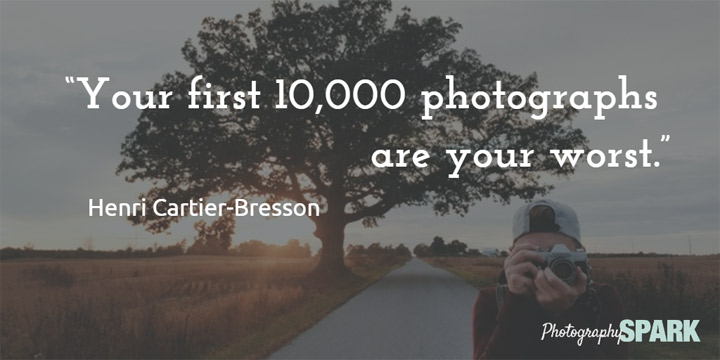 Your first 10,000 photographs are your worst. Awesome quote with more at https://photographyspark.com.